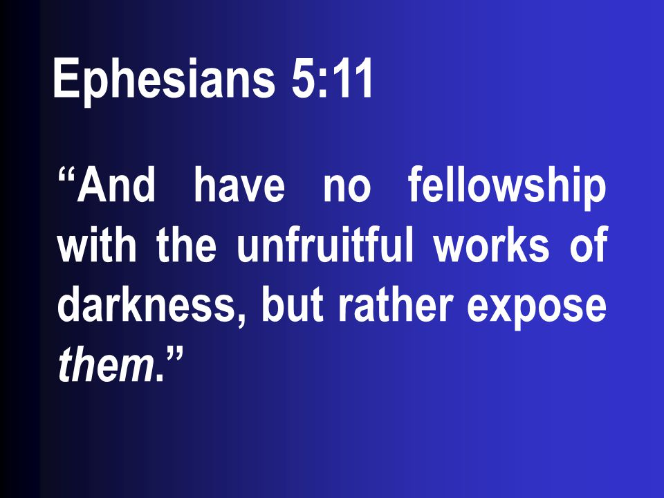 """Ephesians 5:11 """"And have no fellowship with the unfruitful works of darkness, but rather expose them."""""""