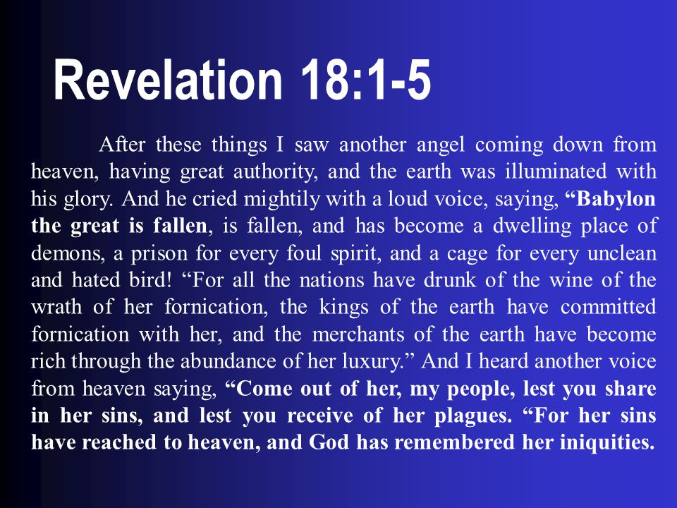 Revelation 18:1-5 After these things I saw another angel coming down from heaven, having great authority, and the earth was illuminated with his glory