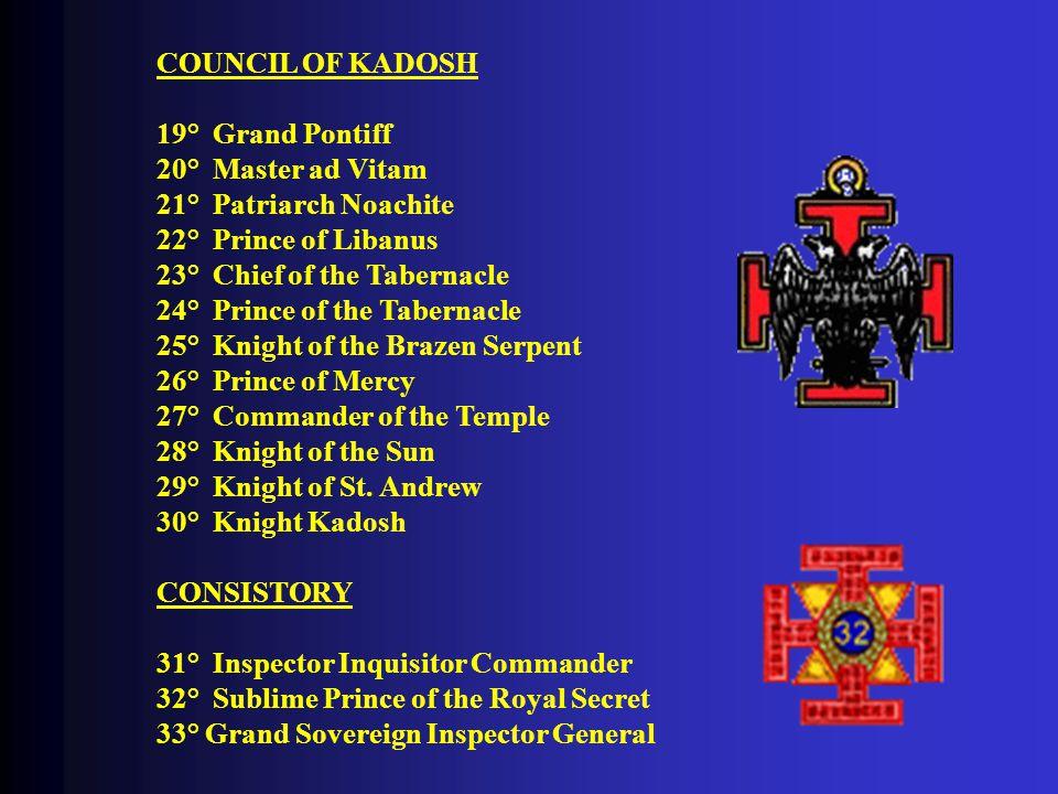 COUNCIL OF KADOSH 19° Grand Pontiff 20° Master ad Vitam 21° Patriarch Noachite 22° Prince of Libanus 23° Chief of the Tabernacle 24° Prince of the Tabernacle 25° Knight of the Brazen Serpent 26° Prince of Mercy 27° Commander of the Temple 28° Knight of the Sun 29° Knight of St.