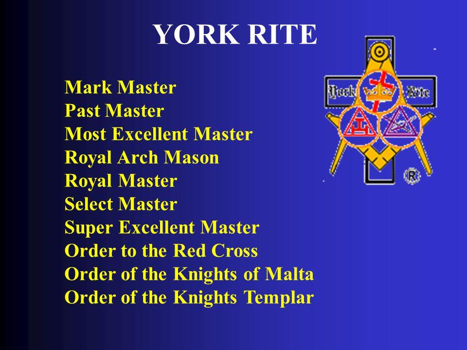YORK RITE Mark Master Past Master Most Excellent Master Royal Arch Mason Royal Master Select Master Super Excellent Master Order to the Red Cross Order of the Knights of Malta Order of the Knights Templar