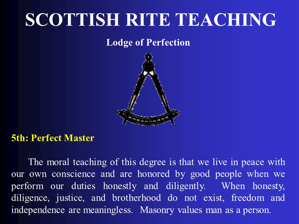 SCOTTISH RITE TEACHING Lodge of Perfection 5th: Perfect Master The moral teaching of this degree is that we live in peace with our own conscience and