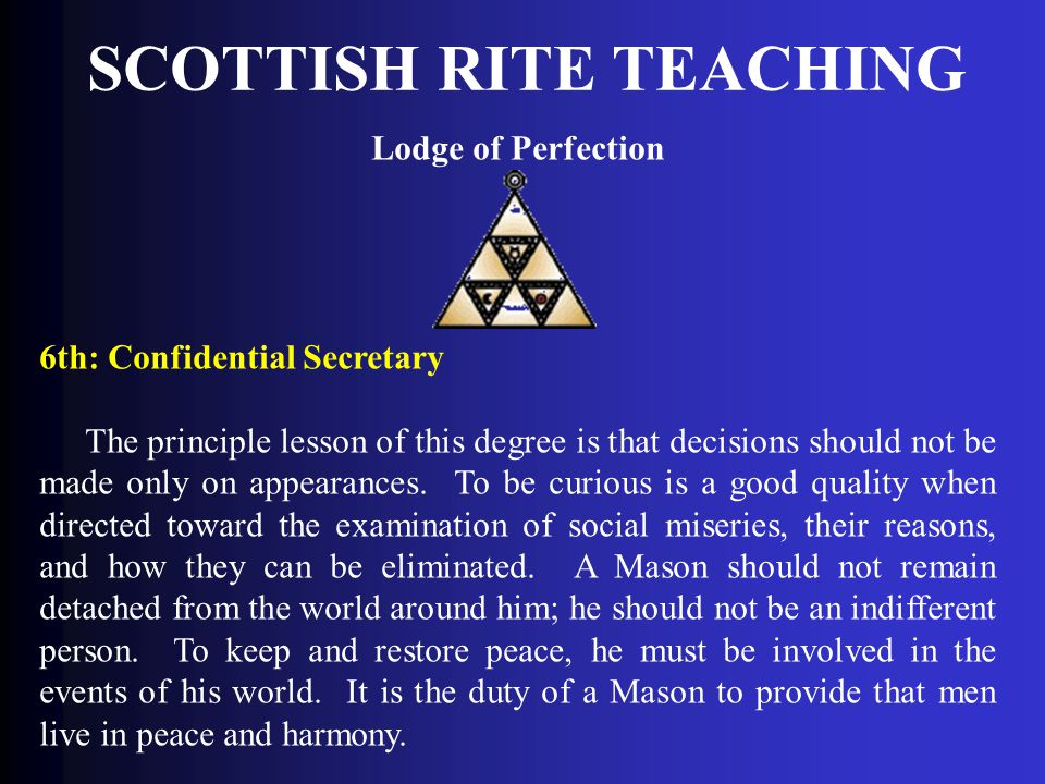 SCOTTISH RITE TEACHING Lodge of Perfection 6th: Confidential Secretary The principle lesson of this degree is that decisions should not be made only o