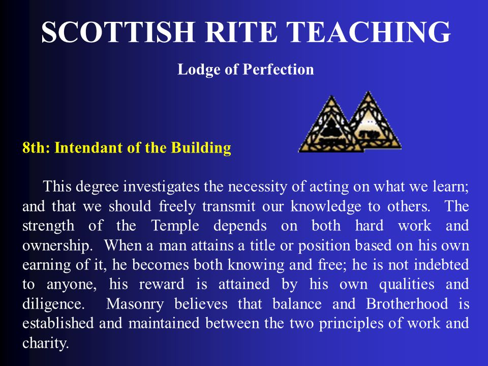 SCOTTISH RITE TEACHING Lodge of Perfection 8th: Intendant of the Building This degree investigates the necessity of acting on what we learn; and that
