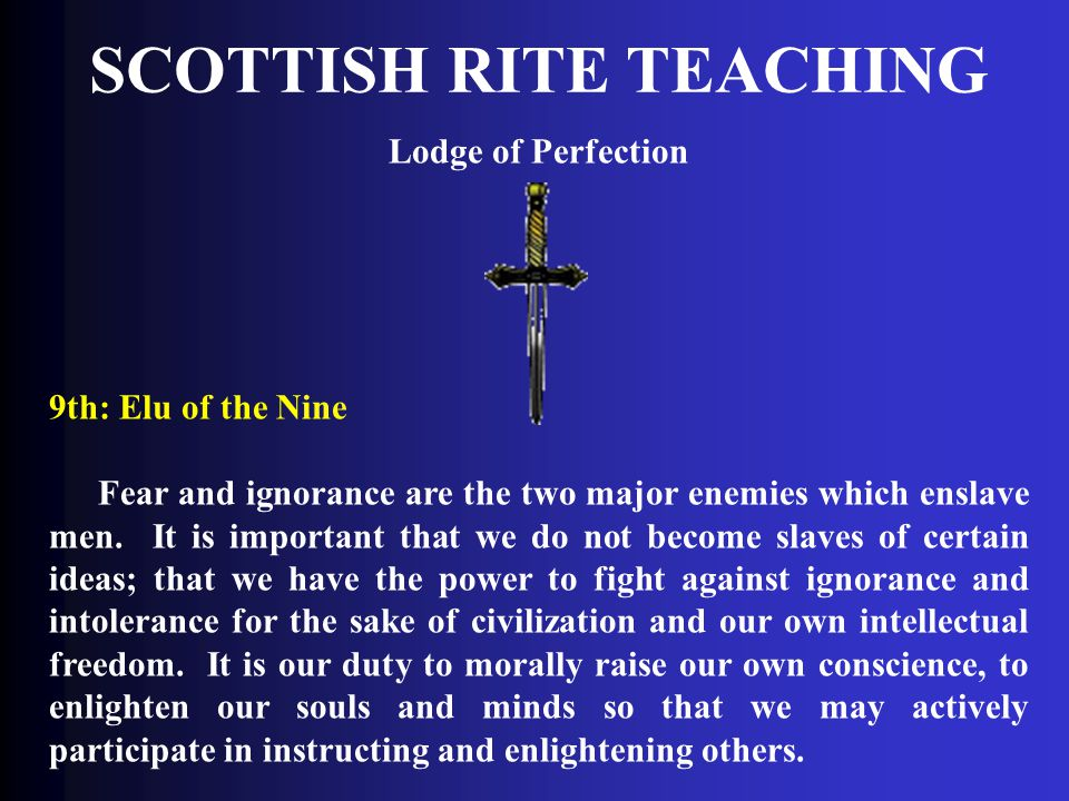 SCOTTISH RITE TEACHING Lodge of Perfection 9th: Elu of the Nine Fear and ignorance are the two major enemies which enslave men. It is important that w