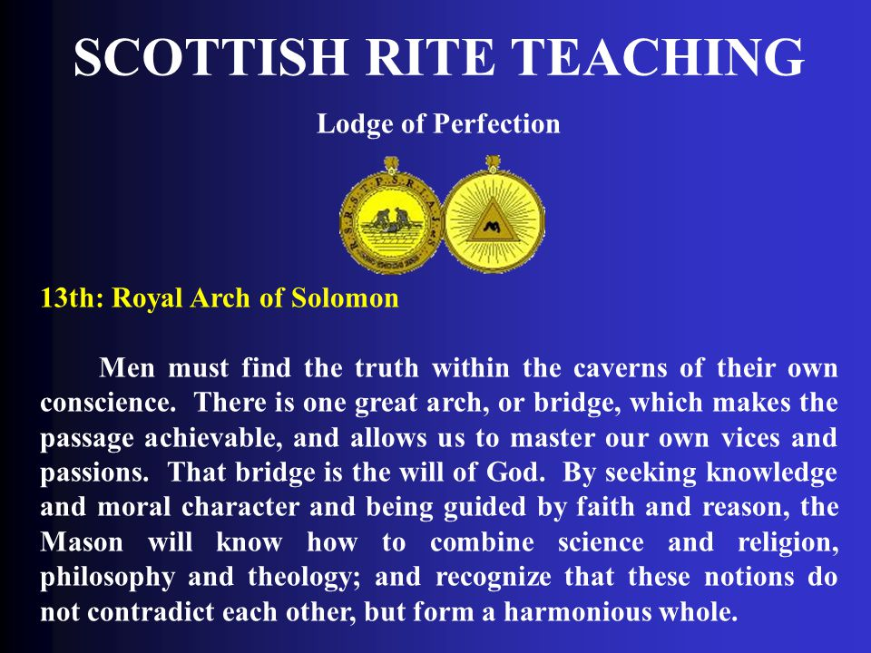 SCOTTISH RITE TEACHING Lodge of Perfection 13th: Royal Arch of Solomon Men must find the truth within the caverns of their own conscience. There is on