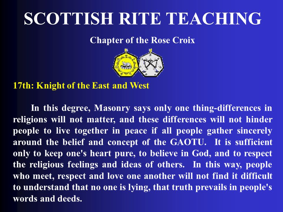 SCOTTISH RITE TEACHING Chapter of the Rose Croix 17th: Knight of the East and West In this degree, Masonry says only one thing-differences in religion