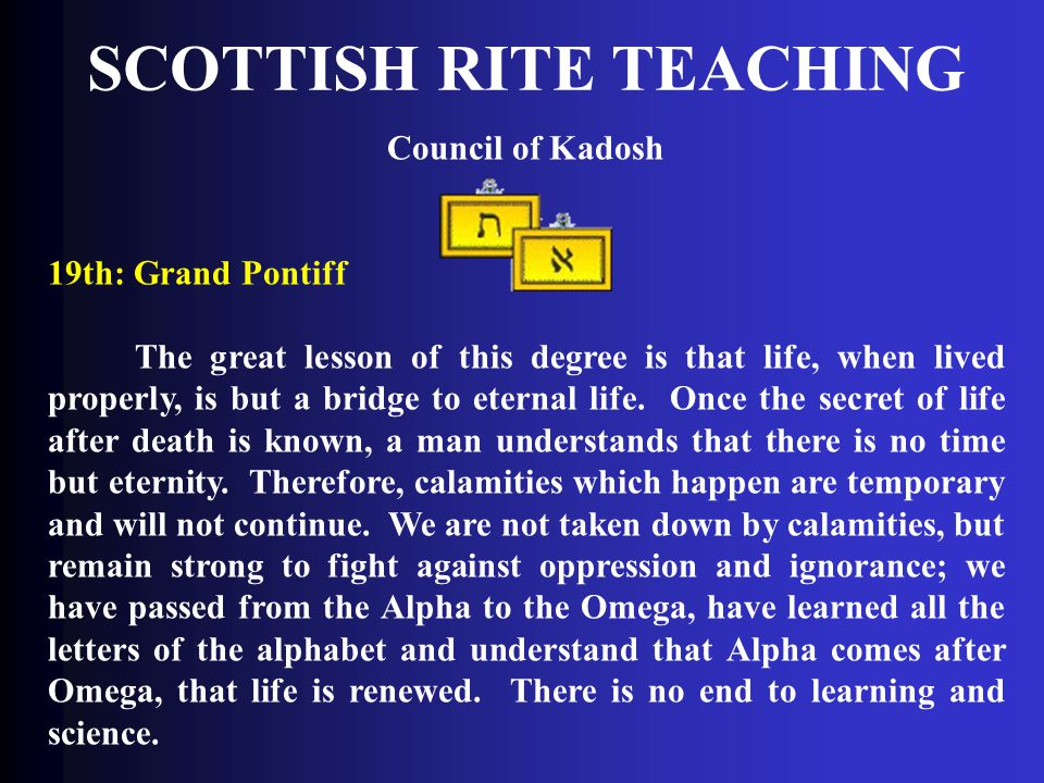 SCOTTISH RITE TEACHING Council of Kadosh 19th: Grand Pontiff The great lesson of this degree is that life, when lived properly, is but a bridge to ete