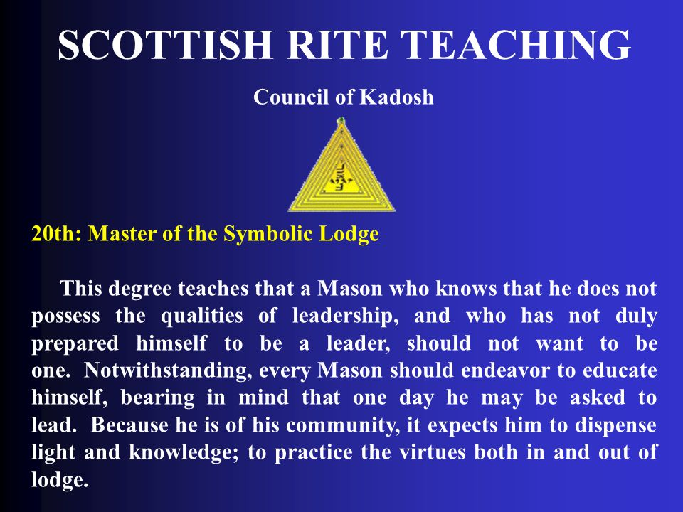 SCOTTISH RITE TEACHING Council of Kadosh 20th: Master of the Symbolic Lodge This degree teaches that a Mason who knows that he does not possess the qu