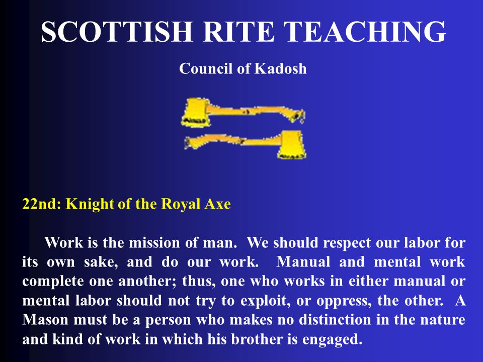 SCOTTISH RITE TEACHING Council of Kadosh 22nd: Knight of the Royal Axe Work is the mission of man. We should respect our labor for its own sake, and d