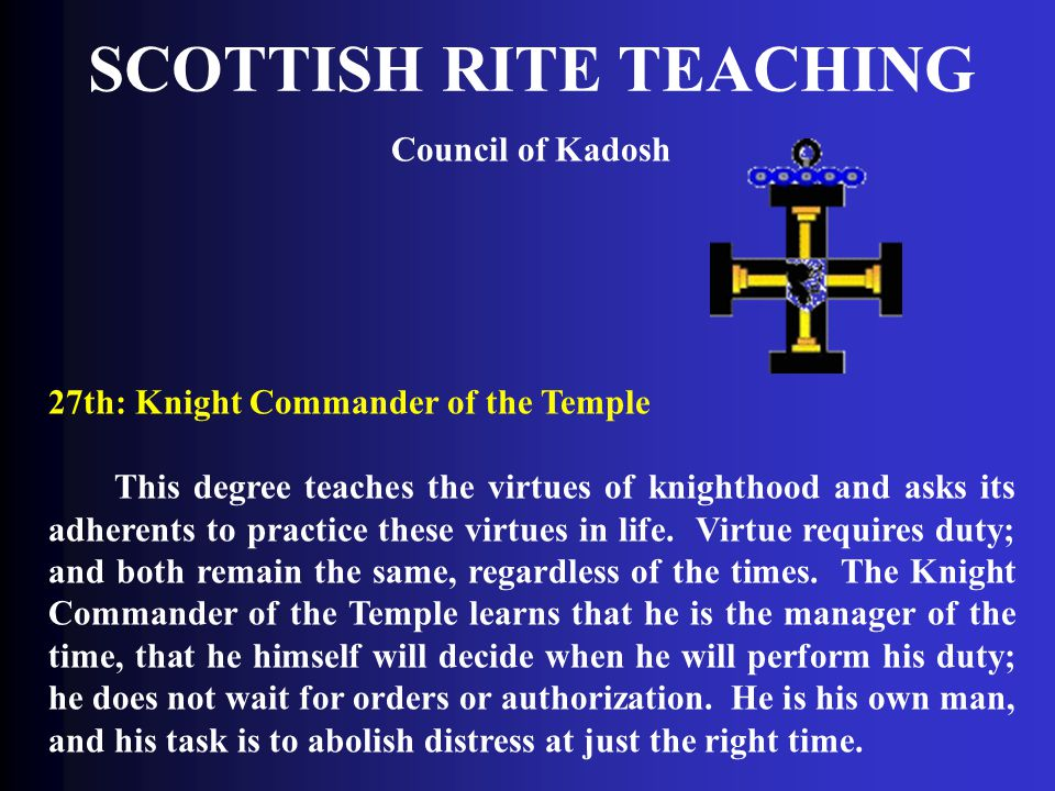 SCOTTISH RITE TEACHING Council of Kadosh 27th: Knight Commander of the Temple This degree teaches the virtues of knighthood and asks its adherents to