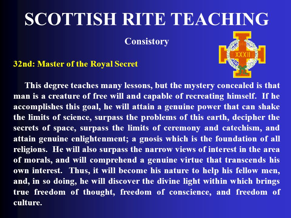 SCOTTISH RITE TEACHING Consistory 32nd: Master of the Royal Secret This degree teaches many lessons, but the mystery concealed is that man is a creatu