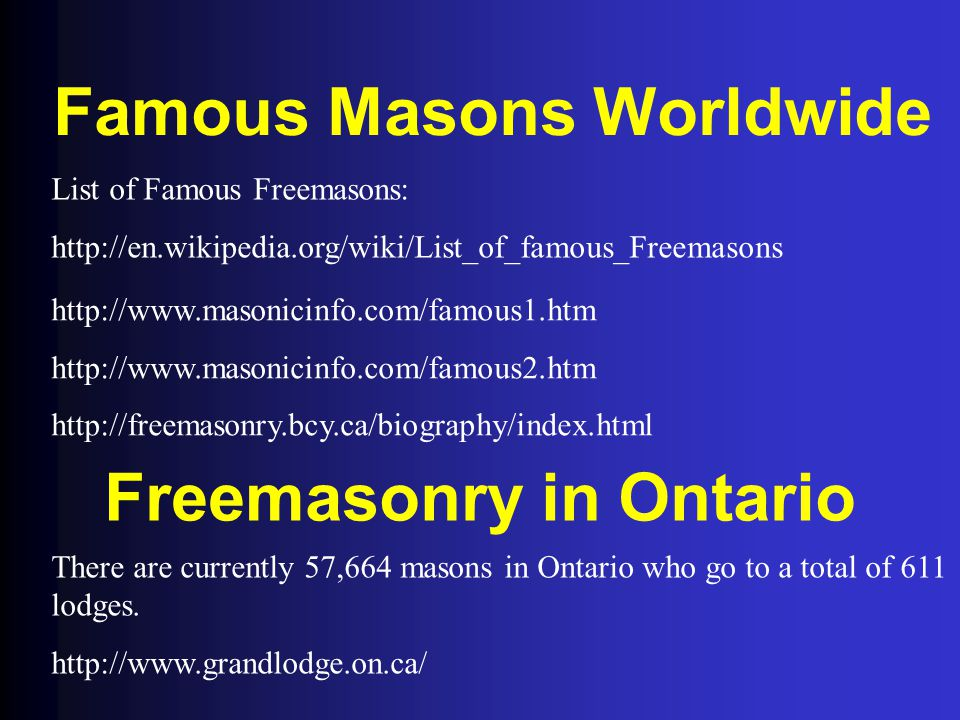 Famous Masons Worldwide List of Famous Freemasons: http://en.wikipedia.org/wiki/List_of_famous_Freemasons http://www.masonicinfo.com/famous1.htm http://www.masonicinfo.com/famous2.htm http://freemasonry.bcy.ca/biography/index.html Freemasonry in Ontario There are currently 57,664 masons in Ontario who go to a total of 611 lodges.