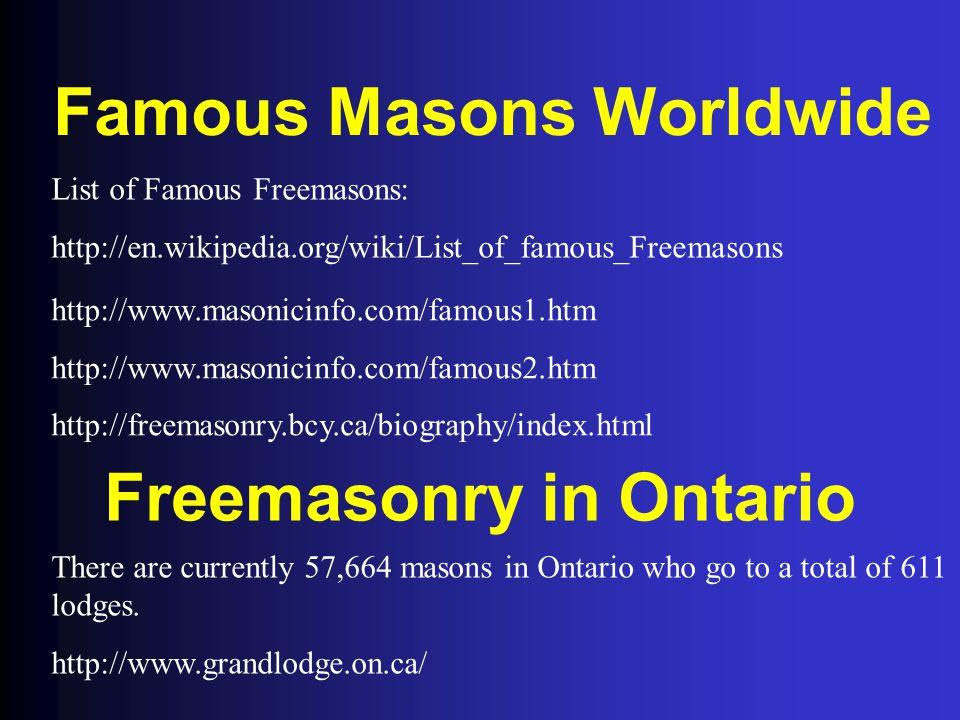 Famous Masons Worldwide List of Famous Freemasons: http://en.wikipedia.org/wiki/List_of_famous_Freemasons http://www.masonicinfo.com/famous1.htm http: