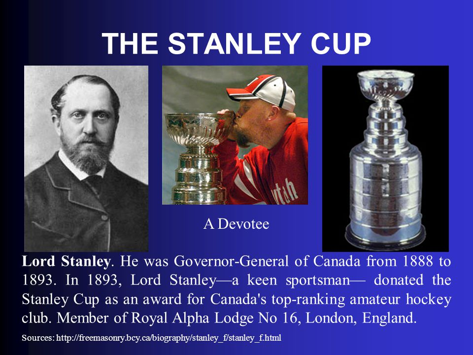 THE STANLEY CUP Lord Stanley. He was Governor-General of Canada from 1888 to 1893. In 1893, Lord Stanley—a keen sportsman— donated the Stanley Cup as