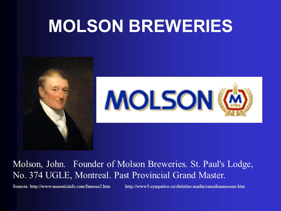 MOLSON BREWERIES Molson, John. Founder of Molson Breweries. St. Paul's Lodge, No. 374 UGLE, Montreal. Past Provincial Grand Master. Sources: http://ww
