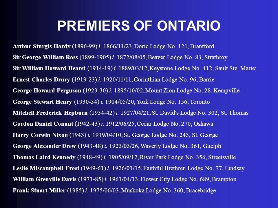 PREMIERS OF ONTARIO Arthur Sturgis Hardy (1896-99) i. 1866/11/23, Doric Lodge No. 121, Brantford Sir George William Ross (1899-1905) i. 1872/08/05, Be