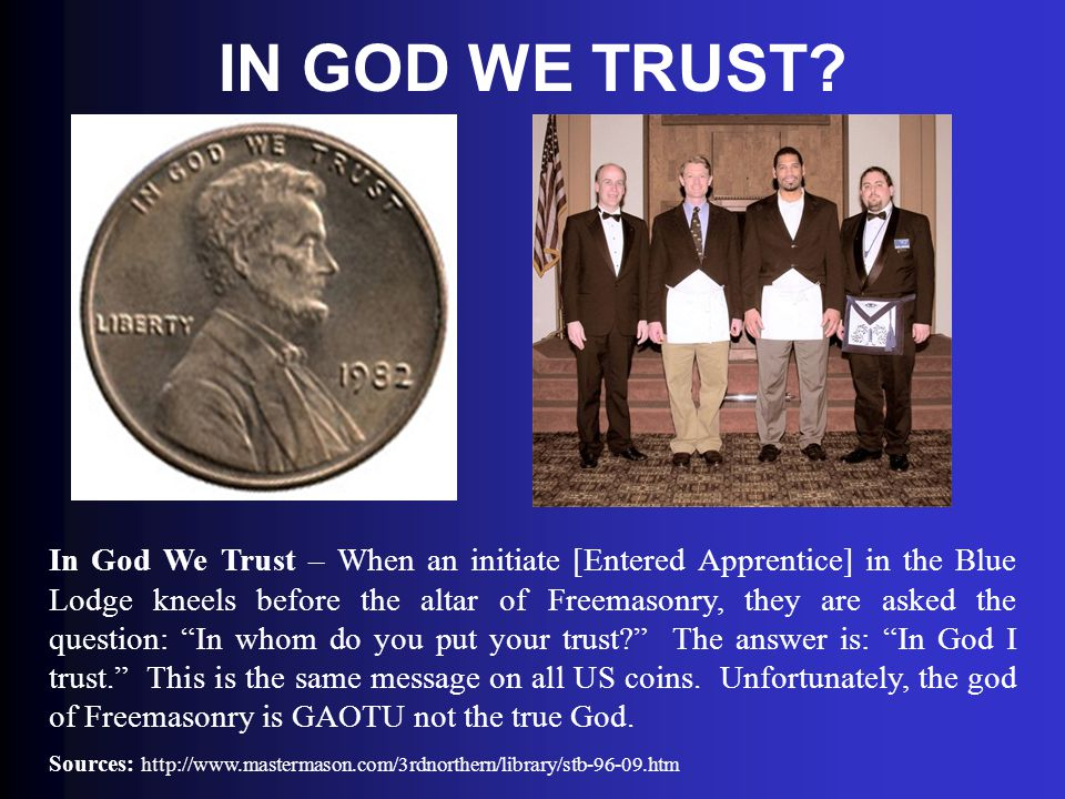 IN GOD WE TRUST? In God We Trust – When an initiate [Entered Apprentice] in the Blue Lodge kneels before the altar of Freemasonry, they are asked the