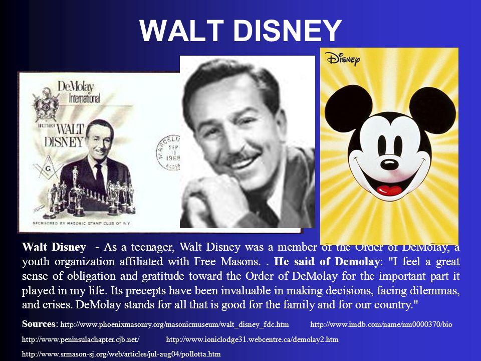WALT DISNEY Walt Disney - As a teenager, Walt Disney was a member of the Order of DeMolay, a youth organization affiliated with Free Masons.. He said