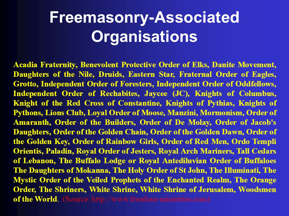 Freemasonry-Associated Organisations Acadia Fraternity, Benevolent Protective Order of Elks, Danite Movement, Daughters of the Nile, Druids, Eastern S
