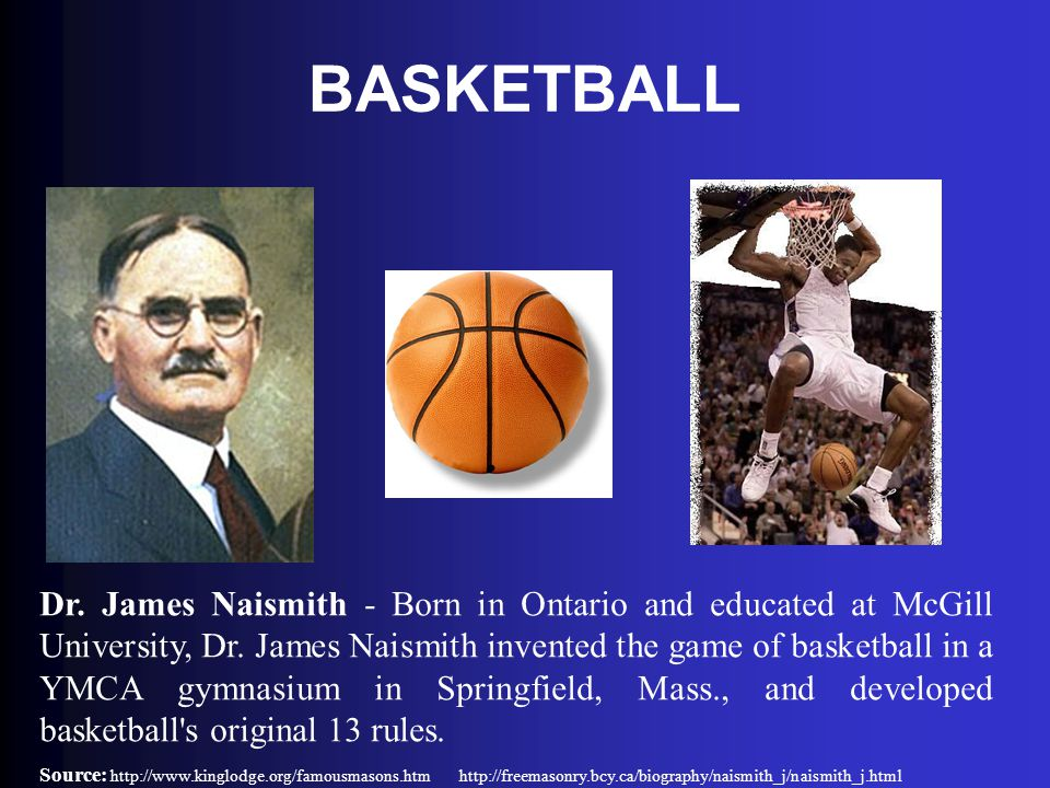 BASKETBALL Dr. James Naismith - Born in Ontario and educated at McGill University, Dr. James Naismith invented the game of basketball in a YMCA gymnas