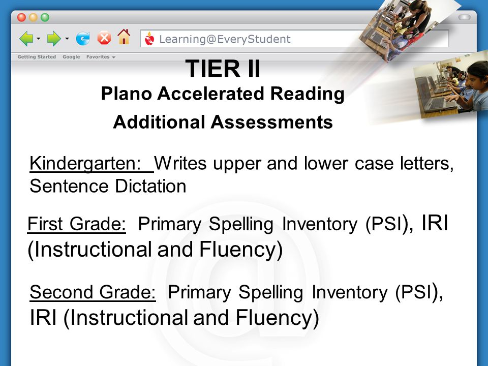 Kindergarten: Writes upper and lower case letters, Sentence Dictation First Grade: Primary Spelling Inventory (PSI ), IRI (Instructional and Fluency)