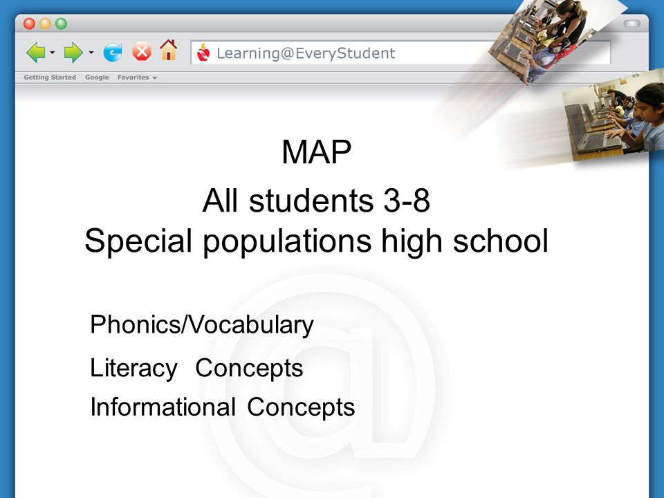 Phonics/Vocabulary Literacy Concepts Informational Concepts MAP All students 3-8 Special populations high school