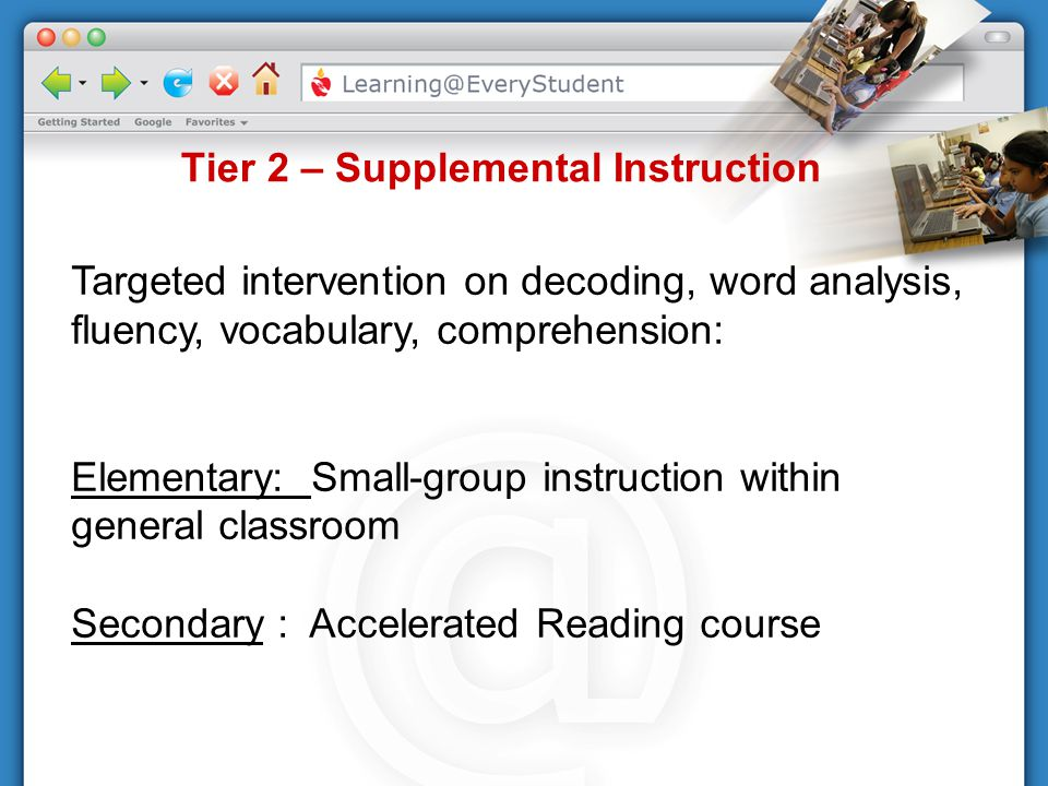 Tier 2 – Supplemental Instruction Targeted intervention on decoding, word analysis, fluency, vocabulary, comprehension: Elementary: Small-group instru
