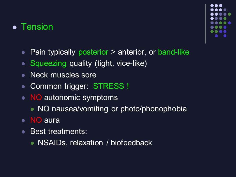 Tension Pain typically posterior > anterior, or band-like Squeezing quality (tight, vice-like) Neck muscles sore Common trigger: STRESS ! NO autonomic