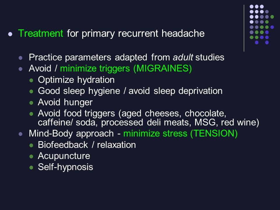 Treatment for primary recurrent headache Practice parameters adapted from adult studies Avoid / minimize triggers (MIGRAINES) Optimize hydration Good