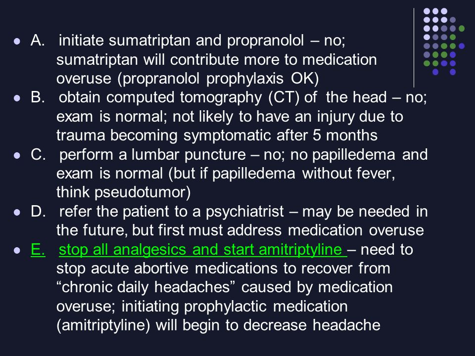 A. initiate sumatriptan and propranolol – no; sumatriptan will contribute more to medication overuse (propranolol prophylaxis OK) B. obtain computed t