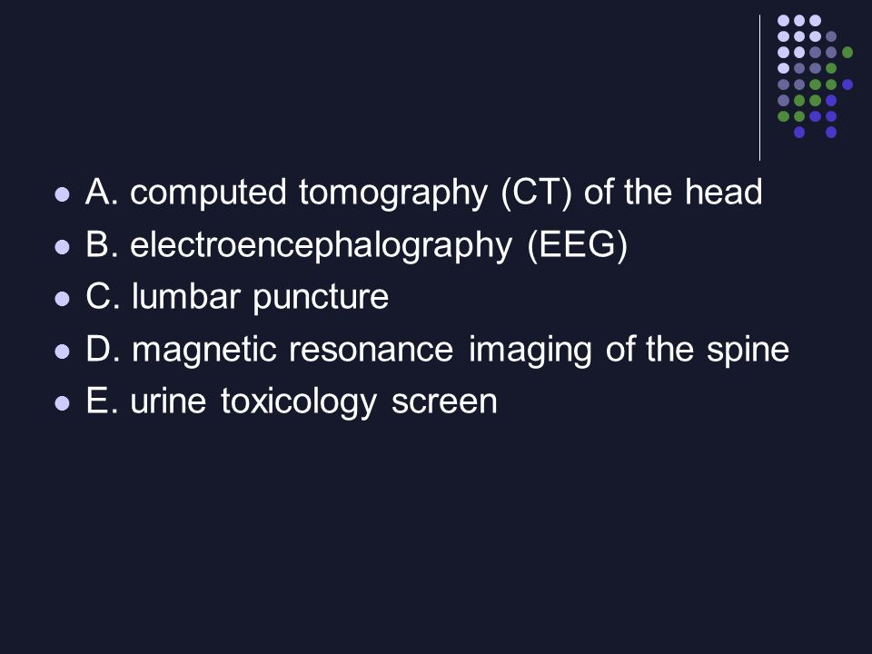 A. computed tomography (CT) of the head B. electroencephalography (EEG) C. lumbar puncture D. magnetic resonance imaging of the spine E. urine toxicol