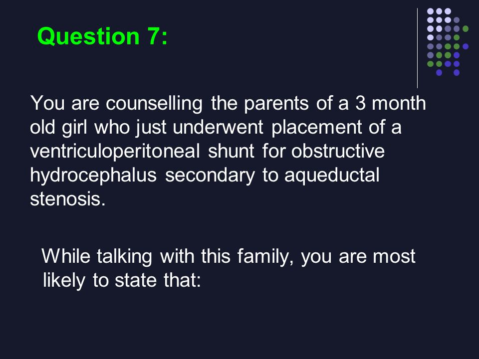 Question 7: You are counselling the parents of a 3 month old girl who just underwent placement of a ventriculoperitoneal shunt for obstructive hydroce