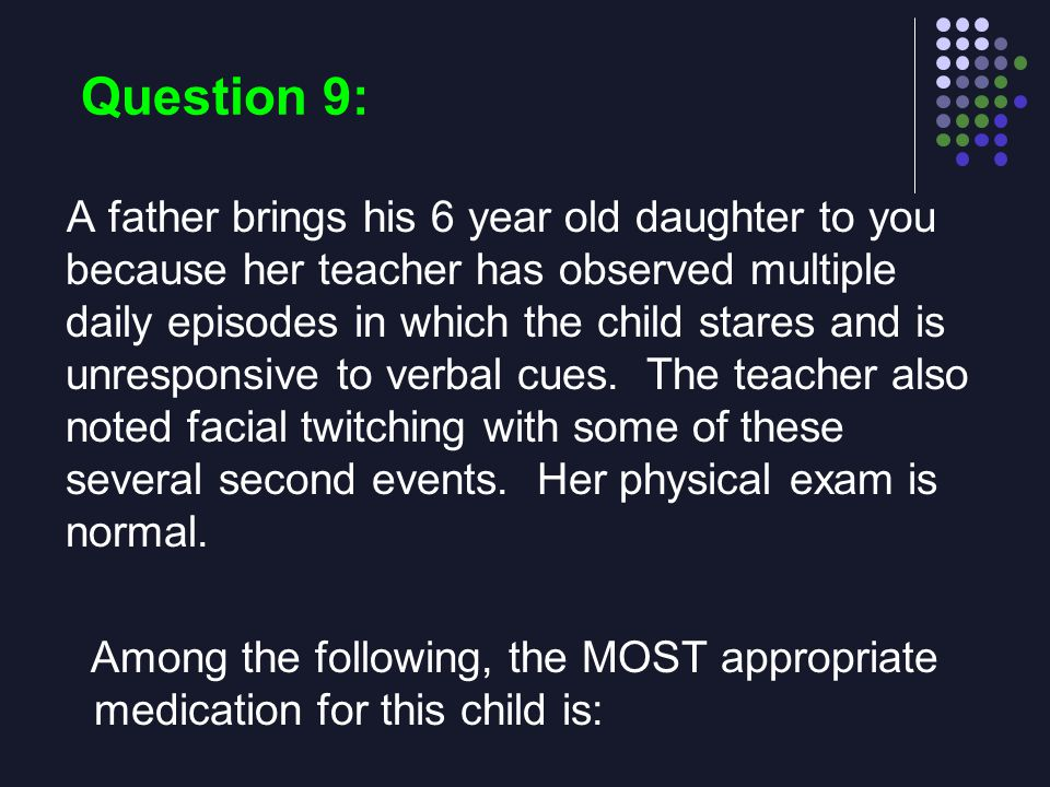 Question 9: A father brings his 6 year old daughter to you because her teacher has observed multiple daily episodes in which the child stares and is u