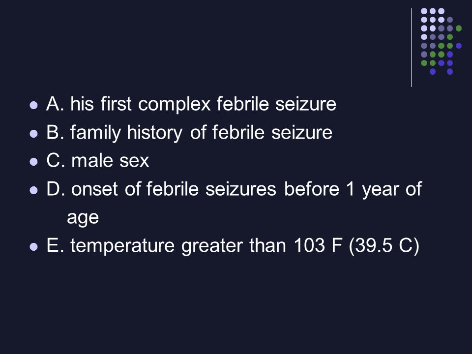 A. his first complex febrile seizure B. family history of febrile seizure C. male sex D. onset of febrile seizures before 1 year of age E. temperature