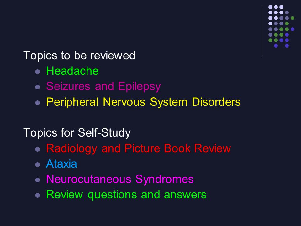 Topics to be reviewed Headache Seizures and Epilepsy Peripheral Nervous System Disorders Topics for Self-Study Radiology and Picture Book Review Ataxi