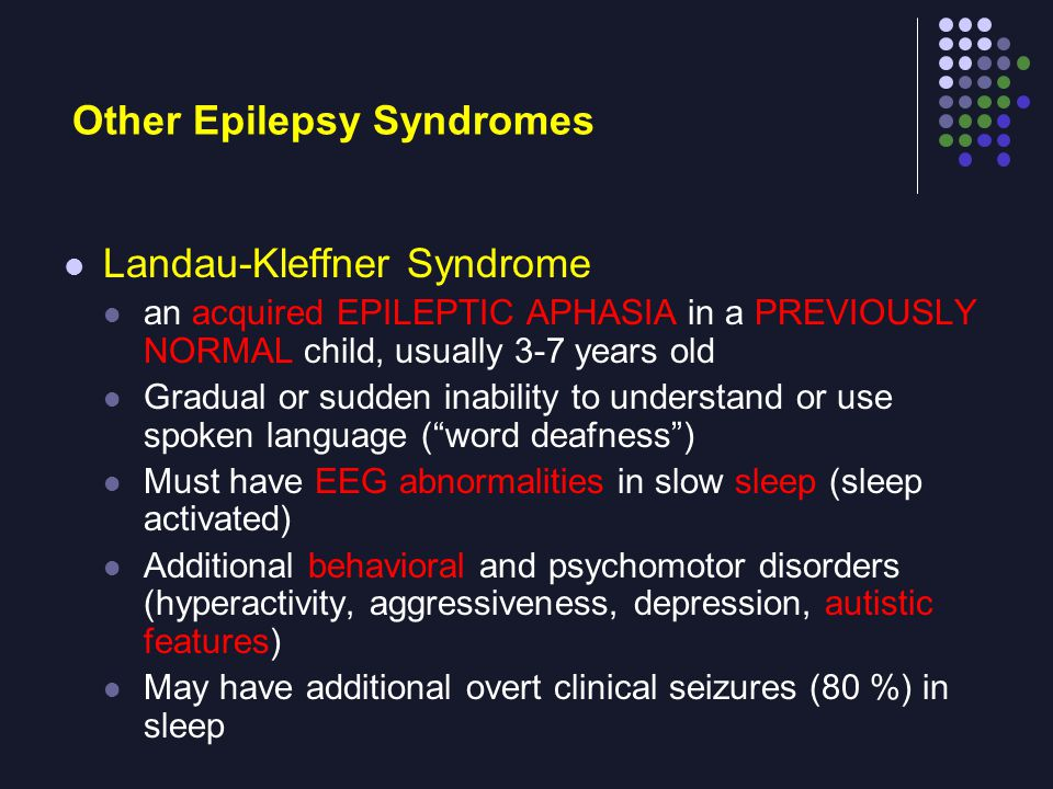Other Epilepsy Syndromes Landau-Kleffner Syndrome an acquired EPILEPTIC APHASIA in a PREVIOUSLY NORMAL child, usually 3-7 years old Gradual or sudden