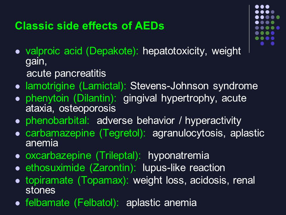 Classic side effects of AEDs valproic acid (Depakote): hepatotoxicity, weight gain, acute pancreatitis lamotrigine (Lamictal): Stevens-Johnson syndrom
