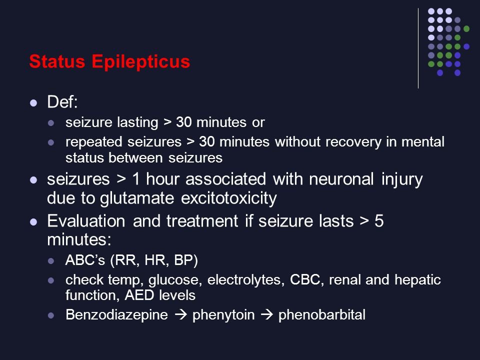 Status Epilepticus Def: seizure lasting > 30 minutes or repeated seizures > 30 minutes without recovery in mental status between seizures seizures > 1