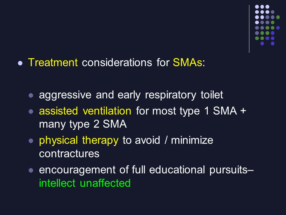 Treatment considerations for SMAs: aggressive and early respiratory toilet assisted ventilation for most type 1 SMA + many type 2 SMA physical therapy