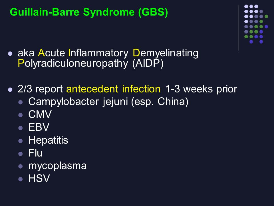 Guillain-Barre Syndrome (GBS) aka Acute Inflammatory Demyelinating Polyradiculoneuropathy (AIDP) 2/3 report antecedent infection 1-3 weeks prior Campy