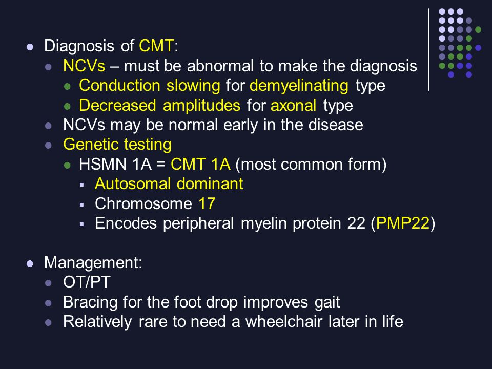 Diagnosis of CMT: NCVs – must be abnormal to make the diagnosis Conduction slowing for demyelinating type Decreased amplitudes for axonal type NCVs ma