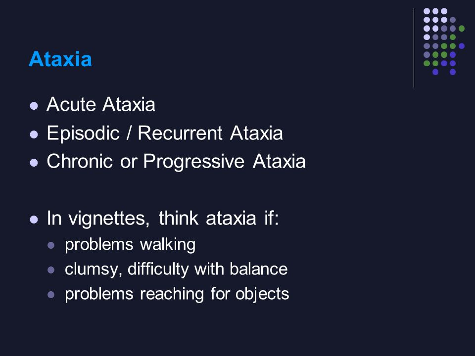 Ataxia Acute Ataxia Episodic / Recurrent Ataxia Chronic or Progressive Ataxia In vignettes, think ataxia if: problems walking clumsy, difficulty with