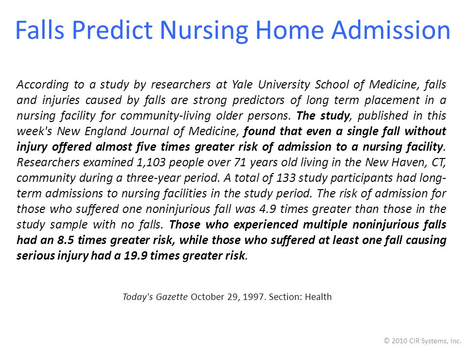Falls Predict Nursing Home Admission According to a study by researchers at Yale University School of Medicine, falls and injuries caused by falls are strong predictors of long term placement in a nursing facility for community-living older persons.