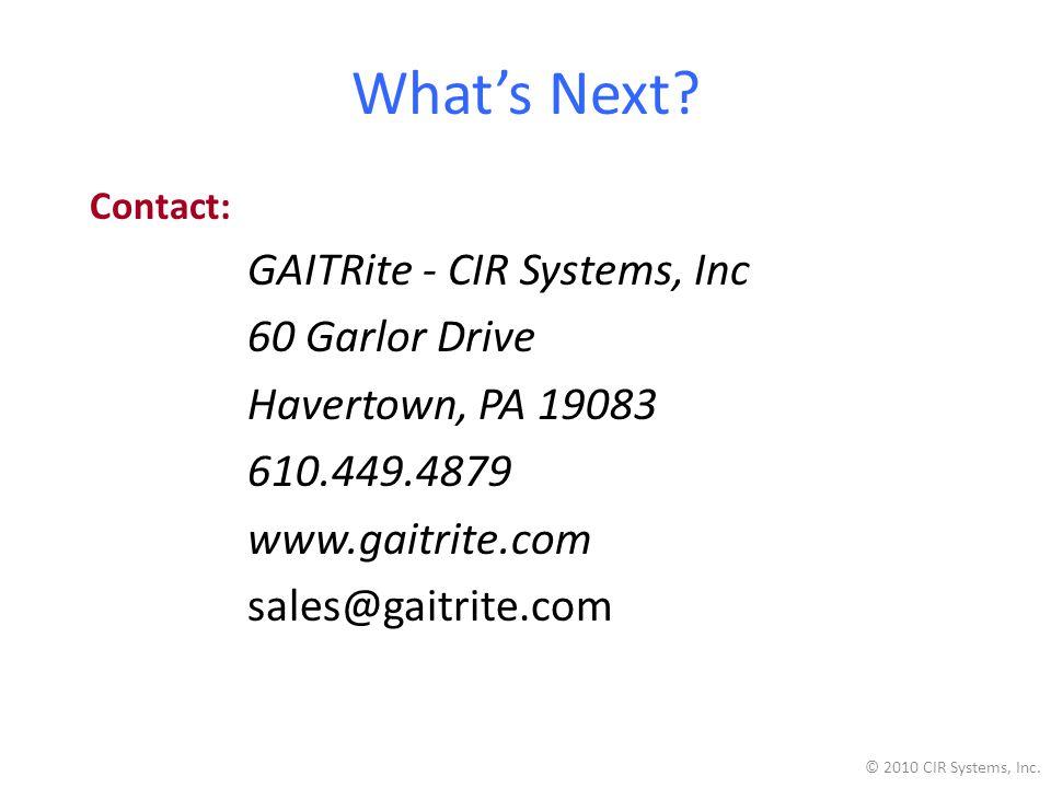 What's Next? Contact: GAITRite - CIR Systems, Inc 60 Garlor Drive Havertown, PA 19083 610.449.4879 www.gaitrite.com sales@gaitrite.com © 2010 CIR Syst