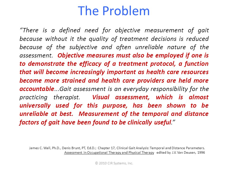 The Problem There is a defined need for objective measurement of gait because without it the quality of treatment decisions is reduced because of the subjective and often unreliable nature of the assessment.