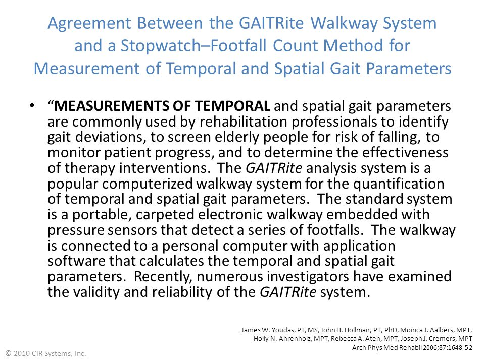Agreement Between the GAITRite Walkway System and a Stopwatch–Footfall Count Method for Measurement of Temporal and Spatial Gait Parameters MEASUREMENTS OF TEMPORAL and spatial gait parameters are commonly used by rehabilitation professionals to identify gait deviations, to screen elderly people for risk of falling, to monitor patient progress, and to determine the effectiveness of therapy interventions.