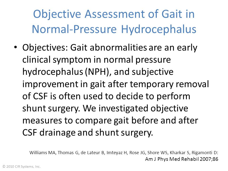 Objective Assessment of Gait in Normal-Pressure Hydrocephalus Objectives: Gait abnormalities are an early clinical symptom in normal pressure hydrocephalus (NPH), and subjective improvement in gait after temporary removal of CSF is often used to decide to perform shunt surgery.