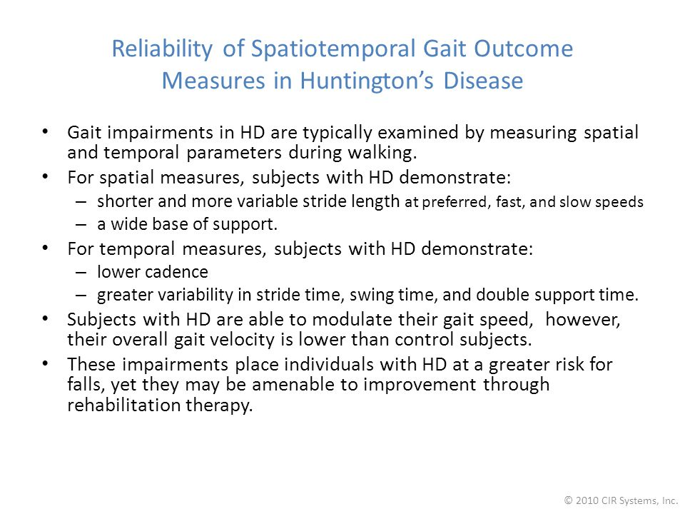 Reliability of Spatiotemporal Gait Outcome Measures in Huntington's Disease Gait impairments in HD are typically examined by measuring spatial and temporal parameters during walking.