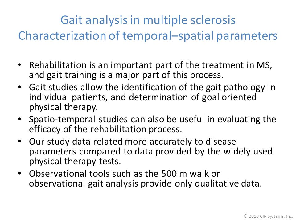 Gait analysis in multiple sclerosis Characterization of temporal–spatial parameters Rehabilitation is an important part of the treatment in MS, and gait training is a major part of this process.