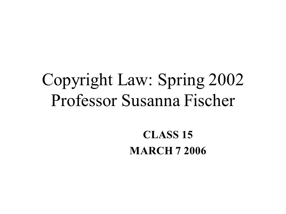 Copyright Law: Spring 2002 Professor Susanna Fischer CLASS 15 MARCH 7 2006